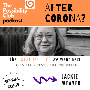 The Possibility Club After Corona podcast -Jackie Weaver - The local politics we want next.